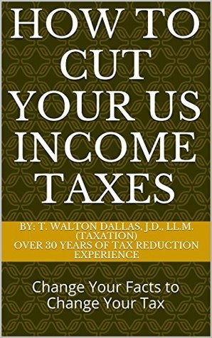 How to Cut Your US Income Taxes: Change Your Facts to Change Your Tax Walt Dallas