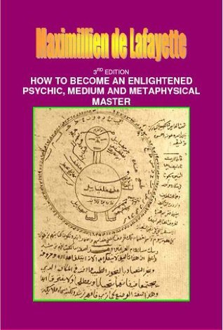 3rd Edition. How to Become an Enlightened Psychic, Medium and Metaphysical Master Maximillien de Lafayette