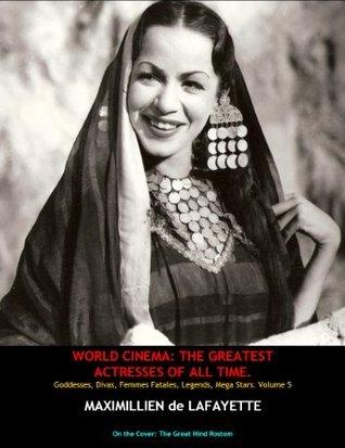 Volume 5. WORLD CINEMA: THE GREATEST ACTRESSES OF ALL TIME. Goddesses, Divas, Femmes Fatales, Legends, Mega Stars  by  Maximillien de Lafayette