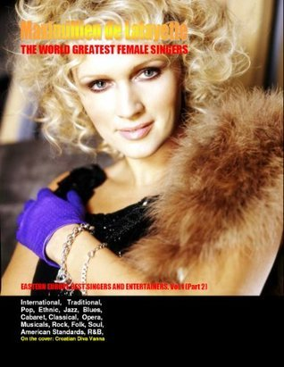 THE WORLD GREATEST FEMALE SINGERS: Eastern Europe Best Singers and Entertainers. PART ONE. VOL 1. Part 2  by  Maximillien de Lafayette