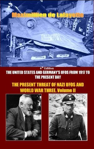 6th EDITION: Vol.2. The United States and Germanys UFOs from 1917 to the Present Day: THE PRESENT THREAT OF NAZI UFOs AND WORLD WAR THREE Maximillien de Lafayette