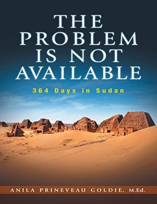 The Problem Is Not Available: 364 Days In Sudan  by  Anila Prineveau Goldie