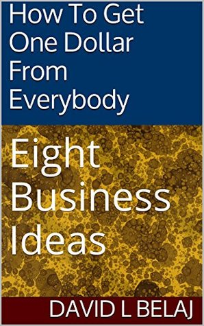 How To Get One Dollar From Everybody: Eight Business Ideas David L. Belaj