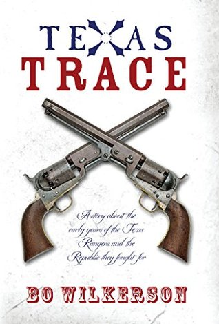 Texas Trace: A story about the early years of the Texas Rangers and the Republic they fought for  by  Bo Wilkerson