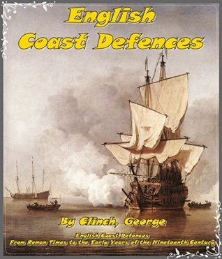 English Coast Defences From Roman Times to the Early Years of the Nineteenth Century: British coastal defenses of Roman Times to the early years of the nineteenth century. Studied the history That is  by  Clinch George
