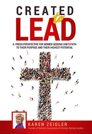 Created to Lead: A fresh perspective for women seeking Gods path to their purpose and their highest potential  by  Karen Zeigler