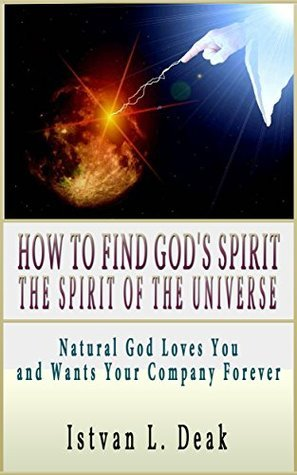 How to Find Gods Spirit the Spirit of the Universe?: Natural God Loves You and Wants Your Company Forever.  by  István Deák