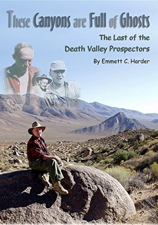 These Canyons Are Full of Ghosts: The Last of the Death Valley Prospectors Emmett C. Harder