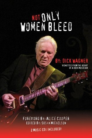 NOT ONLY WOMEN BLEED, Vignettes from the Heart of a Rock Musician Dick Wagner
