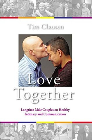 Love Together:: Longtime Male Couples on Healthy Intimacy and Communication  by  Tim Clausen