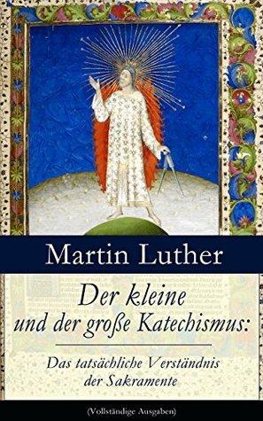Der kleine und der große Katechismus: Das tatsächliche Verständnis der Sakramente (Vollständige Ausgaben)  by  Martin Luther