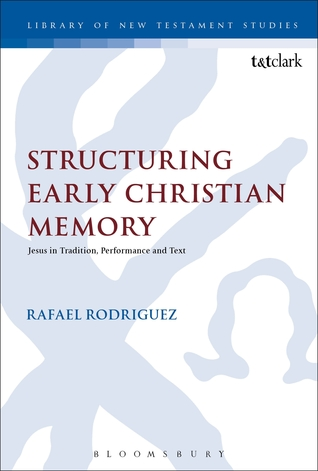 Structuring Early Christian Memory: Jesus in Tradition, Performance and Text  by  Rafael Rodríguez