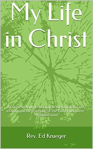 My Life in Christ: A Course in Adult Instruction in the Christian Faith according to the teachings of The Lutheran Church-Missouri Synod  by  Rev. Ed Krueger