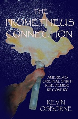 The Prometheus Connection: Americas Original Spirit: Rise, Demise, Recovery  by  Kevin Osborne