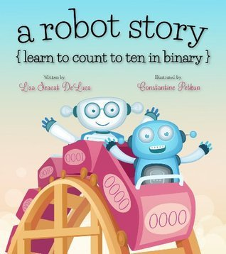 a robot story: learn to count to ten in binary  by  Lisa Seacat DeLuca
