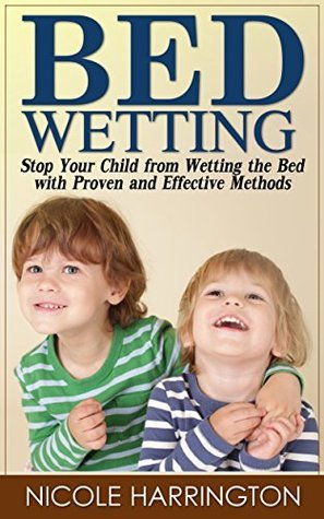 Bedwetting: Stop Your Child from Wetting the Bed with Proven and Effective Methods  by  Nicole Harrington