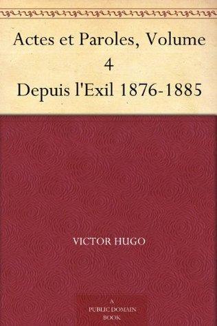 Actes et Paroles, Volume 4 Depuis lExil 1876-1885 Victor Hugo