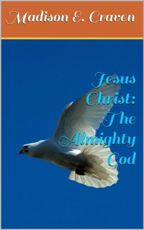Jesus Christ: The Almighty God Madison E. Craven