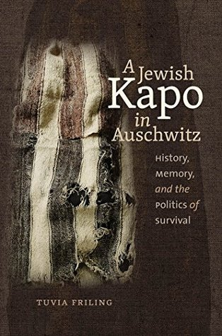 A Jewish Kapo in Auschwitz: History, Memory, and the Politics of Survival (The Schusterman Series in Israel Studies)  by  Tuvia Friling