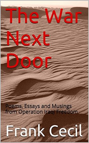 The War Next Door: Poems, Essays and Musings from Operation Iraqi Freedom Frank Cecil