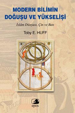 Modern Bilimin Doğuşu ve Yükselişi: İslam Dünyası, Çin ve Batı Toby E. Huff