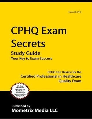 CPHQ Exam Secrets Study Guide: CPHQ Test Review for the Certified Professional in Healthcare Quality  by  Cphq Exam Secrets Test Prep Team