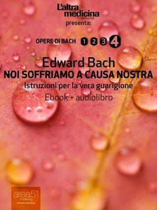 Noi soffriamo a causa nostra (ebook+audiolibro) (edizione illustrata): Istruzioni per la vera guarigione (LAltra Medicina)  by  Edward Bach