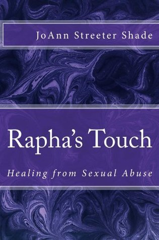 Raphas Touch: Healing from Sexual Abuse Joann Streeter Shade