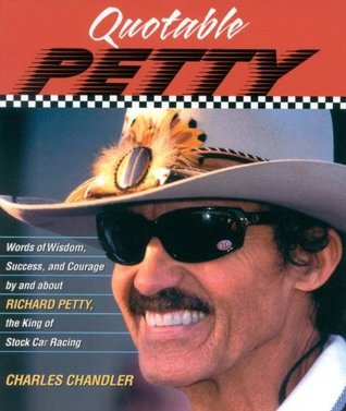 Quotable Petty: Words of Wisdom, Success, and Courage, By and About Richard Petty, the King of Stock-Car Racing  by  Charles Chandler