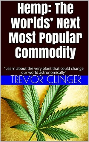 Hemp: The Worlds Next Most Popular Commodity: Learn about the very plant that could change our world astronomically Trevor Clinger