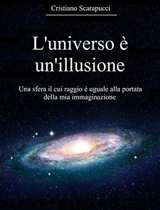Luniverso è unillusione: Una sfera il cui raggio è uguale alla portata della mia immaginazione Cristiano Scarapucci