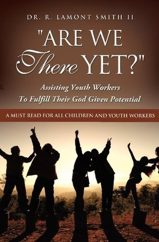 ARE WE THERE YET?  by  Dr. R. LaMont Smith II