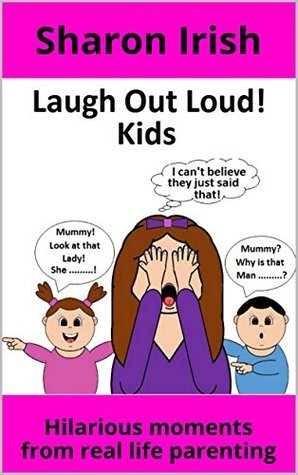 Laugh Out Loud! Kids: Hilarious moments from real life parenting  by  Sharon  Irish