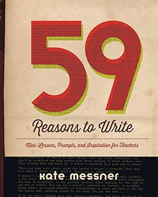 59 Reasons to Write: Mini-Lessons, Prompts, and Inspiration for Teachers  by  Kate Messner