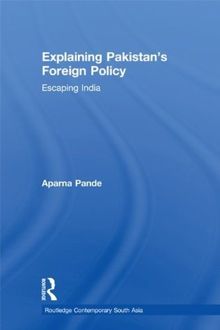 Explaining Pakistans Foreign Policy: Escaping India (Routledge Contemporary South Asia Series) Aparna Pande