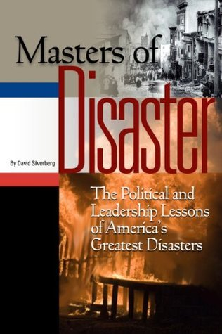 Masters of Disaster: The Political and Leadership Lessons of Americas Greatest Disasters  by  David Silverberg