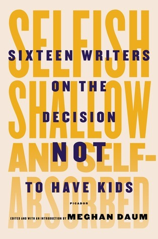 Selfish, Shallow, and Self-Absorbed: Sixteen Writers on The Decision Not To Have Kids Meghan Daum