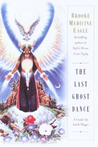 The Last Ghost Dance: A Guide for Earth Mages Brooke Medicine Eagle