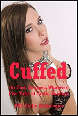 Cuffed (Or Tied, Strapped, Whatever): Five Tales of Erotic Bondage  by  Lisa Vickers