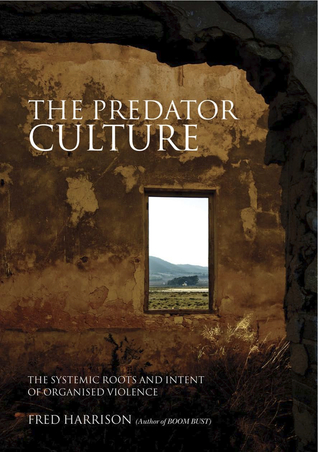 The Predator Culture The Systemic Roots and Intent of Organised Violence  by  Fred Harrison