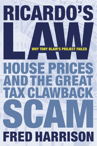 Ricardos Law: House Prices and the Great Tax Clawback Scam  by  Fred Harrison