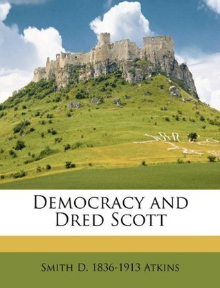Democracy and Dred Scott Smith D. 1836-1913 Atkins
