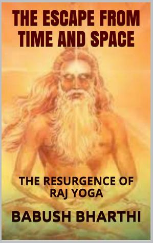 The Escape From Space And Time: The Resurgence of Raj Yoga Babush Bharthi