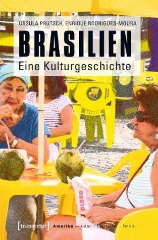 Brasilien: Eine Kulturgeschichte (Amerika: Kultur - Geschichte - Politik 5) Ursula Prutsch