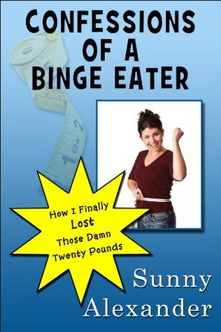 Confessions of a Binge Eater: How I Finally Lost Those Damn Twenty Pounds  by  Sunny  Alexander