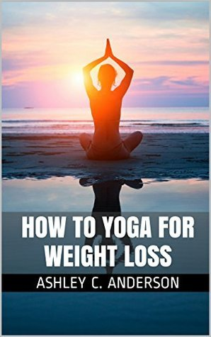 How to Yoga for Weight Loss Ashley C. Anderson
