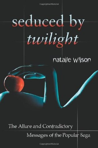 Seduced Twilight: The Allure and Contradictory Messages of the Popular Saga by Natalie Wilson