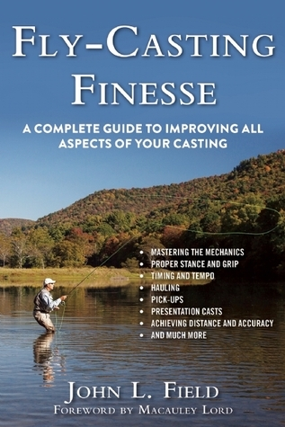 Fly-Casting Finesse: A Complete Guide to Improving All Aspects of Your Casting John L Field
