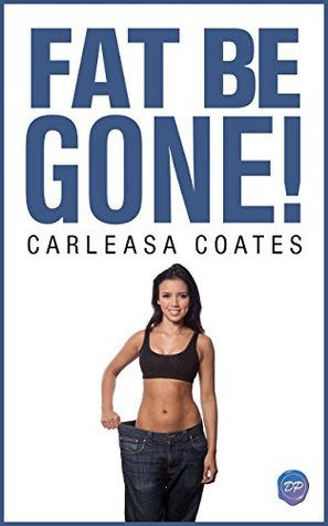 FAT BE GONE: Four Steps To Permanent Weight Loss And True Happiness Carleasa Coates