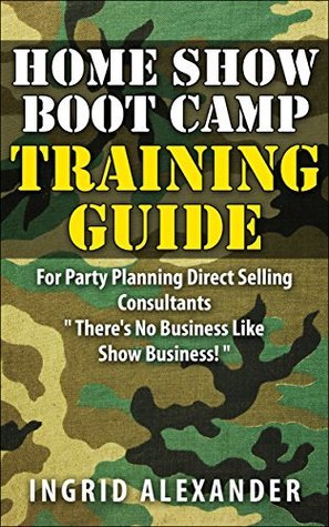 HOME SHOW BOOT CAMP TRAINING GUIDE: For Party Planning Direct Selling Consultants Ingrid Alexander
